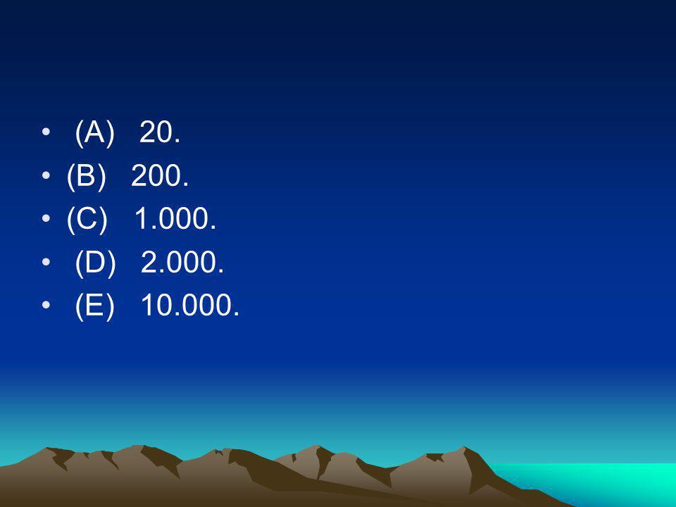(A) 20. (B) 200. (C) 1.000. (D) 2.000. (E) 10.000.