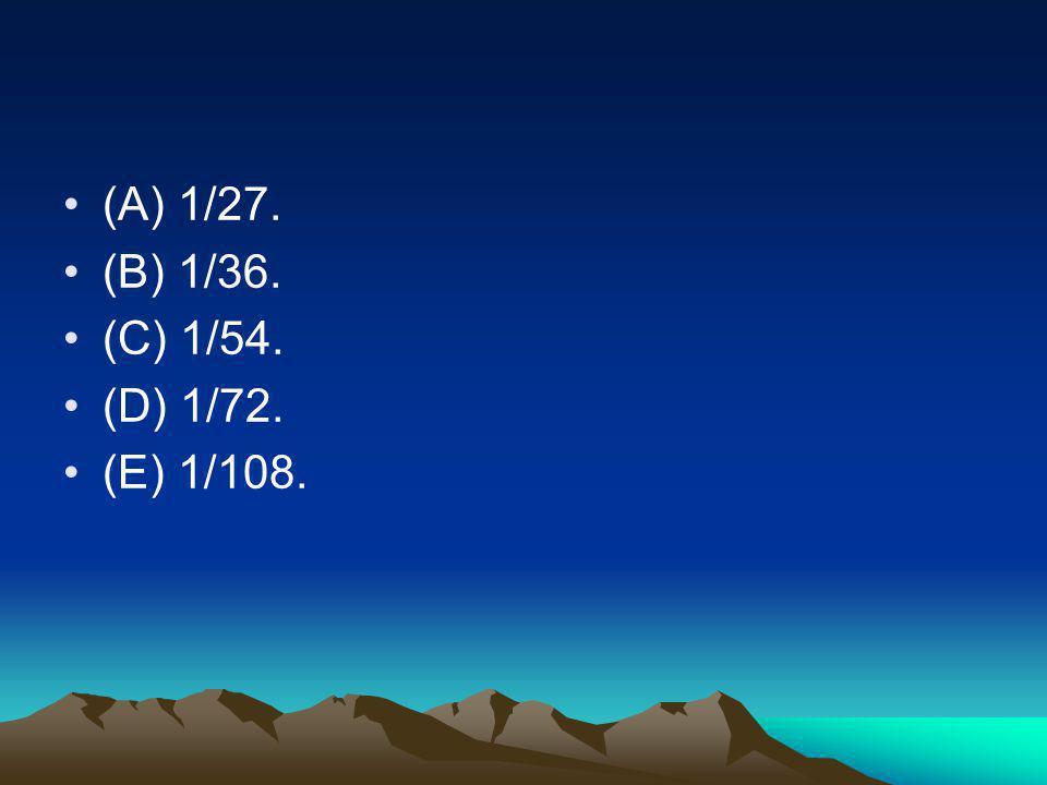 (A) 1/27. (B) 1/36. (C) 1/54. (D) 1/72. (E) 1/108.