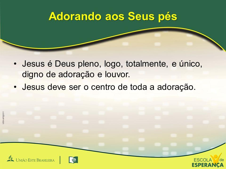 Adorando aos Seus pés Jesus é Deus pleno, logo, totalmente, e único, digno de adoração e louvor.