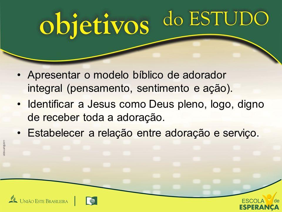 Apresentar o modelo bíblico de adorador integral (pensamento, sentimento e ação).
