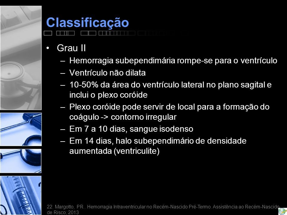 Classificação Grau II. Hemorragia subependimária rompe-se para o ventrículo. Ventrículo não dilata.