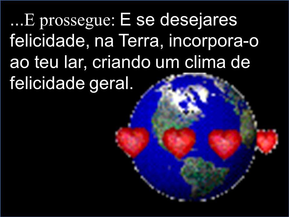 ...E prossegue: E se desejares felicidade, na Terra, incorpora-o ao teu lar, criando um clima de felicidade geral.