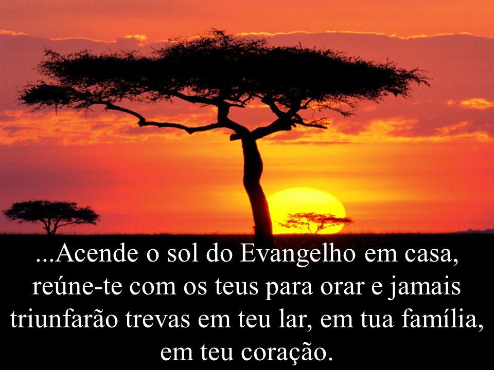 ...Acende o sol do Evangelho em casa, reúne-te com os teus para orar e jamais triunfarão trevas em teu lar, em tua família, em teu coração.