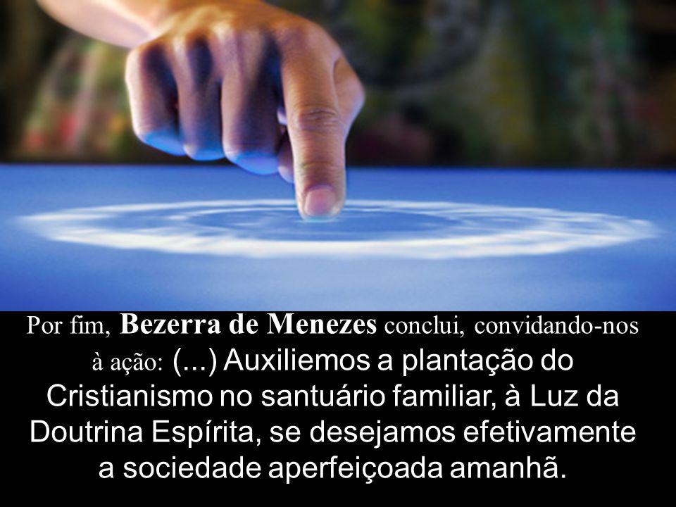 Por fim, Bezerra de Menezes conclui, convidando-nos à ação: (