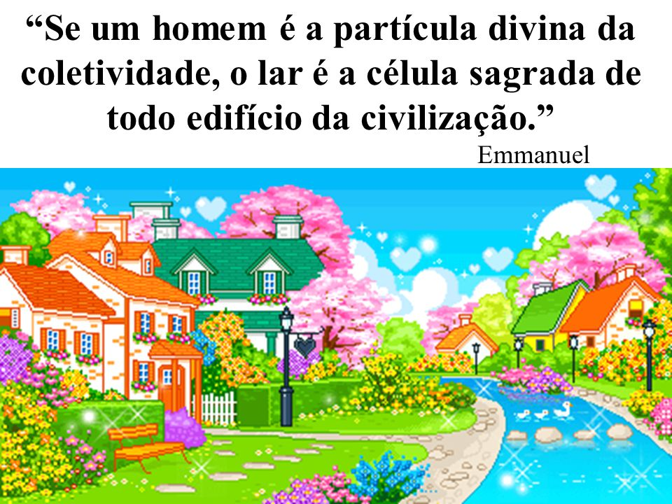 Se um homem é a partícula divina da coletividade, o lar é a célula sagrada de todo edifício da civilização.