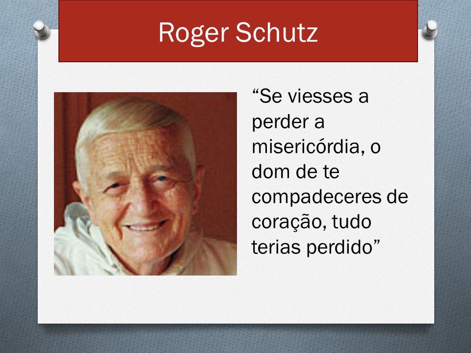 Roger Schutz Se viesses a perder a misericórdia, o dom de te compadeceres de coração, tudo terias perdido