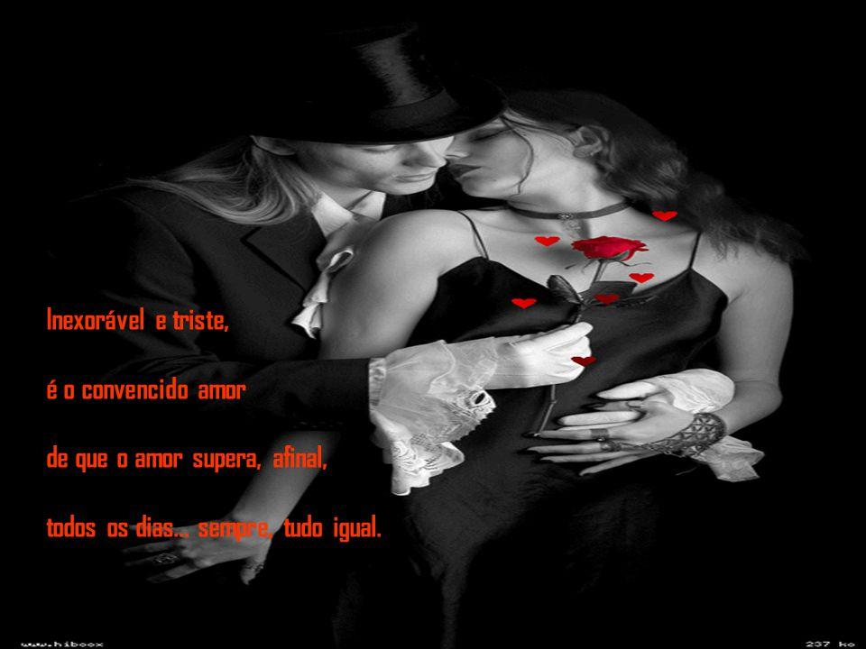 Inexorável e triste, é o convencido amor. de que o amor supera, afinal, todos os dias...