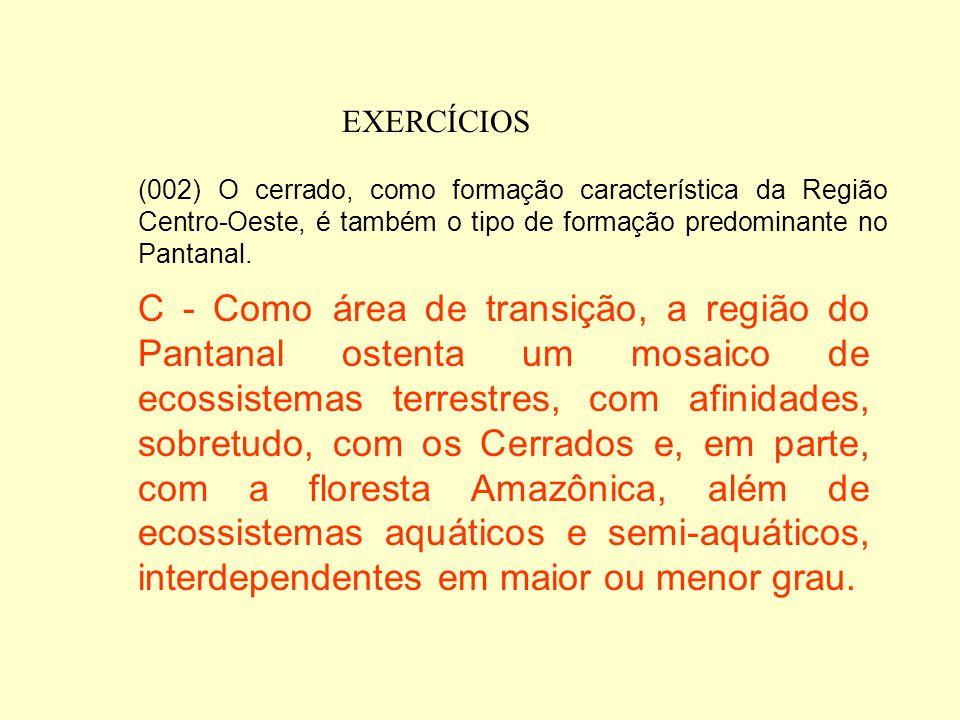 EXERCÍCIOS (002) O cerrado, como formação característica da Região Centro-Oeste, é também o tipo de formação predominante no Pantanal.