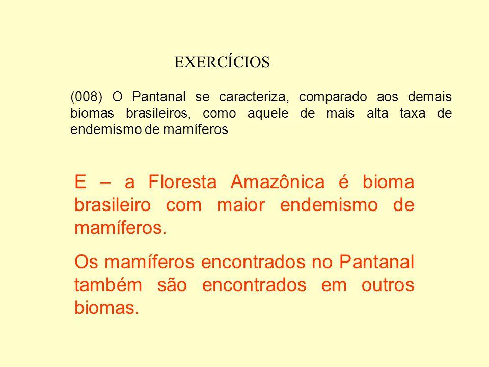 EXERCÍCIOS (008) O Pantanal se caracteriza, comparado aos demais biomas brasileiros, como aquele de mais alta taxa de endemismo de mamíferos.