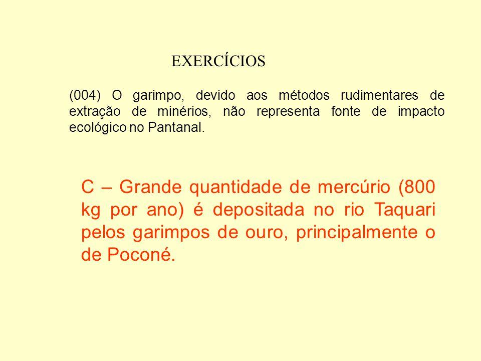EXERCÍCIOS (004) O garimpo, devido aos métodos rudimentares de extração de minérios, não representa fonte de impacto ecológico no Pantanal.