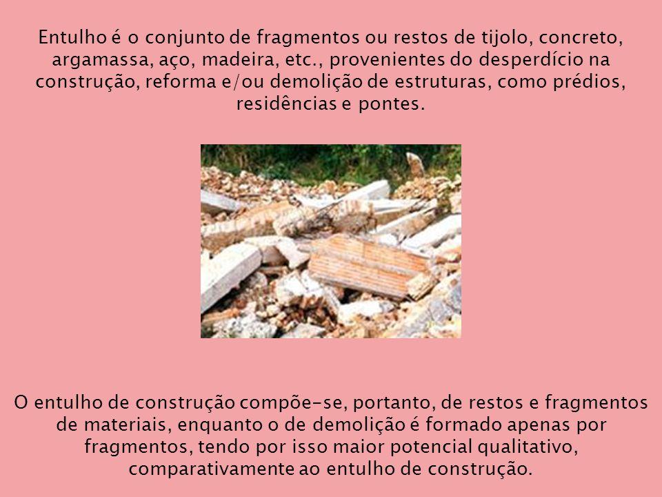 Entulho é o conjunto de fragmentos ou restos de tijolo, concreto, argamassa, aço, madeira, etc., provenientes do desperdício na construção, reforma e/ou demolição de estruturas, como prédios, residências e pontes.