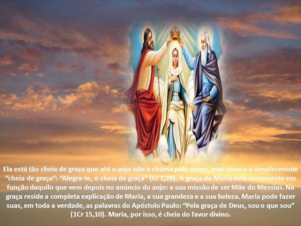 Ela está tão cheia de graça que até o anjo não a chama pelo nome, mas chama-a simplesmente cheia de graça : Alegra-te, ó cheia de graça (Lc 1,28). A graça de Maria está certamente em função daquilo que vem depois no anúncio do anjo: a sua missão de ser Mãe do Messias. Na graça reside a completa explicação de Maria, a sua grandeza e a sua beleza. Maria pode fazer suas, em toda a verdade, as palavras do Apóstolo Paulo: Pela graça de Deus, sou o que sou (1Cr 15,10). Maria, por isso, é cheia do favor divino.