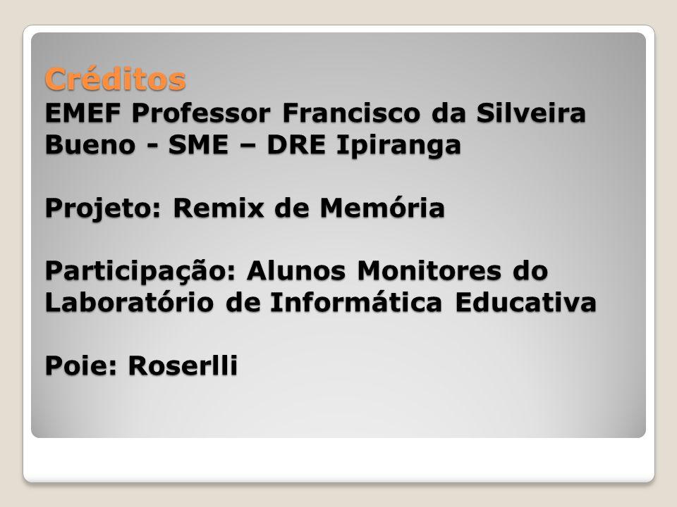 Créditos EMEF Professor Francisco da Silveira Bueno - SME – DRE Ipiranga Projeto: Remix de Memória Participação: Alunos Monitores do Laboratório de Informática Educativa Poie: Roserlli