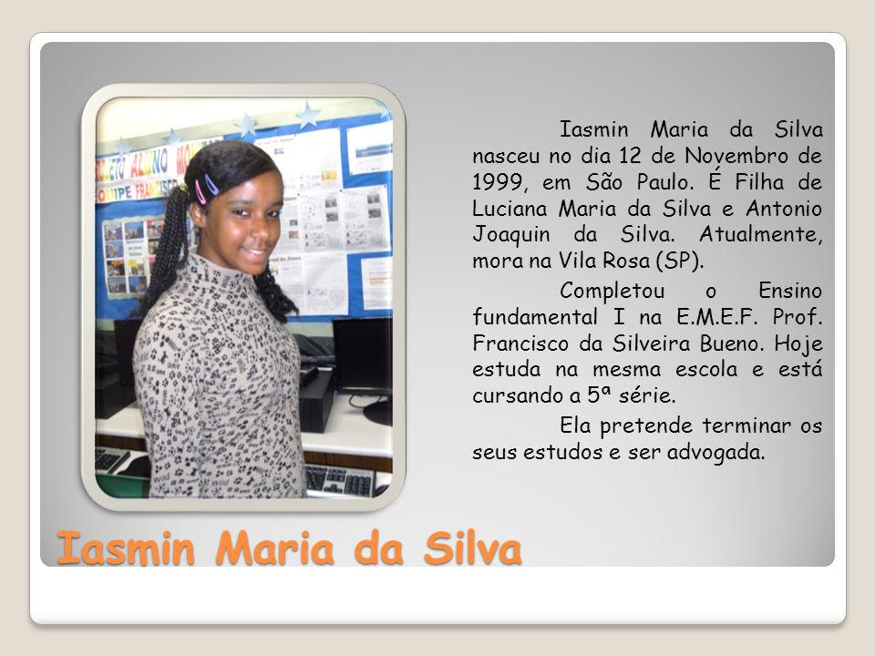 Iasmin Maria da Silva nasceu no dia 12 de Novembro de 1999, em São Paulo. É Filha de Luciana Maria da Silva e Antonio Joaquin da Silva. Atualmente, mora na Vila Rosa (SP).