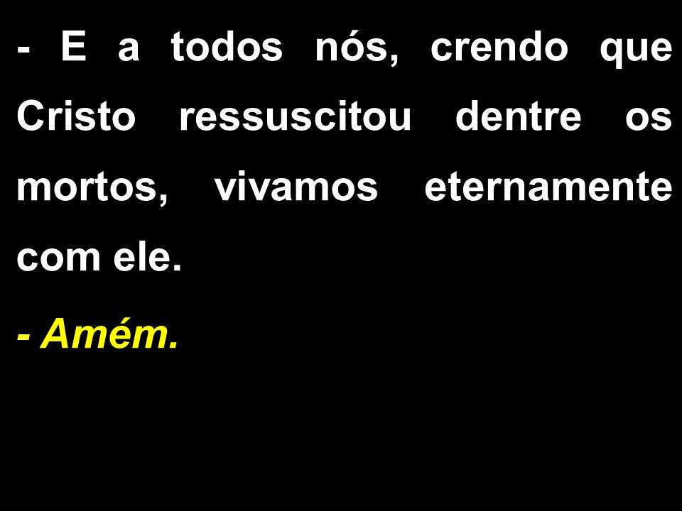 - E a todos nós, crendo que Cristo ressuscitou dentre os mortos, vivamos eternamente com ele.