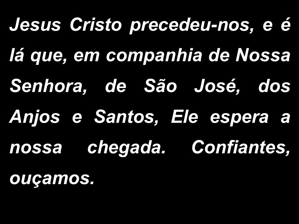 Jesus Cristo precedeu-nos, e é lá que, em companhia de Nossa Senhora, de São José, dos Anjos e Santos, Ele espera a nossa chegada.