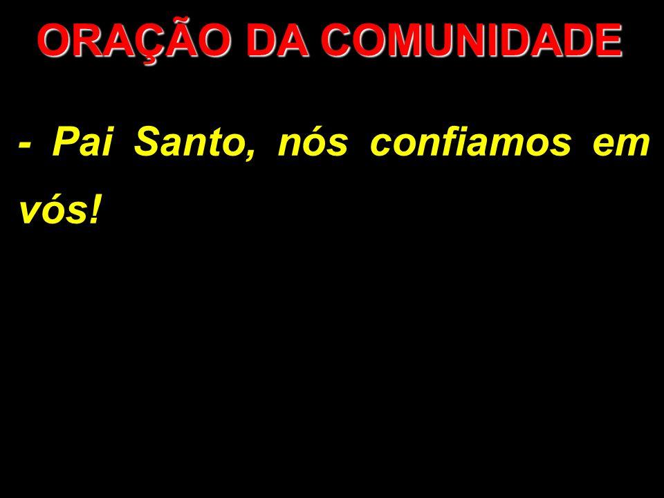 ORAÇÃO DA COMUNIDADE - Pai Santo, nós confiamos em vós!