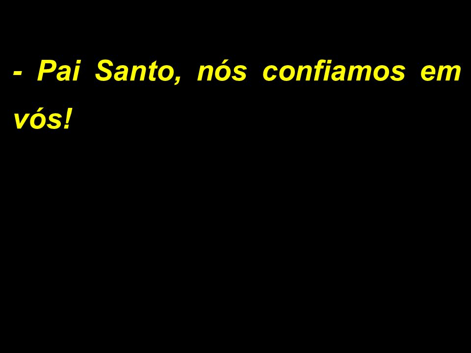 - Pai Santo, nós confiamos em vós!