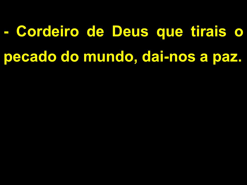 - Cordeiro de Deus que tirais o pecado do mundo, dai-nos a paz.