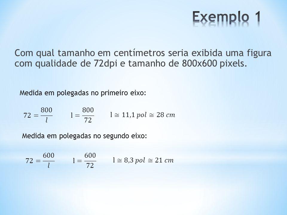Exemplo 1 Com qual tamanho em centímetros seria exibida uma figura com qualidade de 72dpi e tamanho de 800x600 pixels.