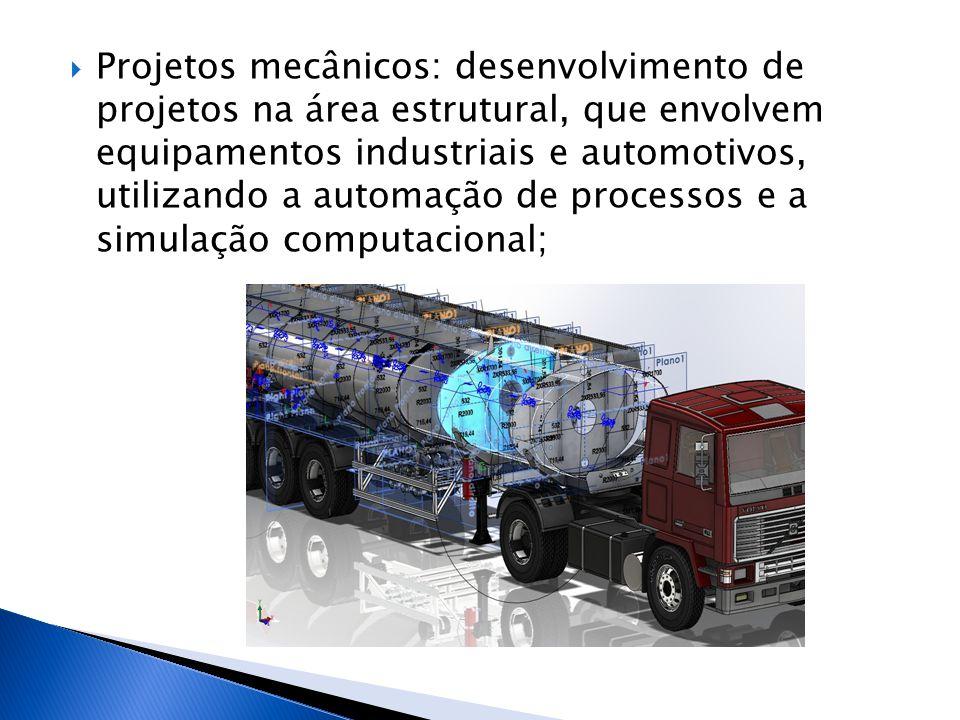 Projetos mecânicos: desenvolvimento de projetos na área estrutural, que envolvem equipamentos industriais e automotivos, utilizando a automação de processos e a simulação computacional;