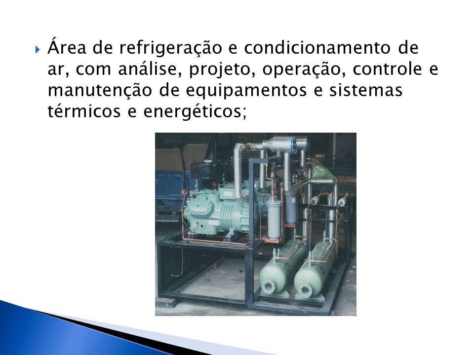 Área de refrigeração e condicionamento de ar, com análise, projeto, operação, controle e manutenção de equipamentos e sistemas térmicos e energéticos;
