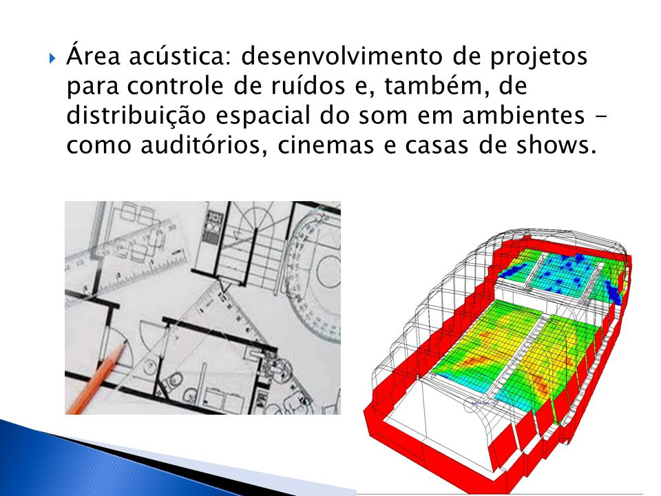 Área acústica: desenvolvimento de projetos para controle de ruídos e, também, de distribuição espacial do som em ambientes - como auditórios, cinemas e casas de shows.