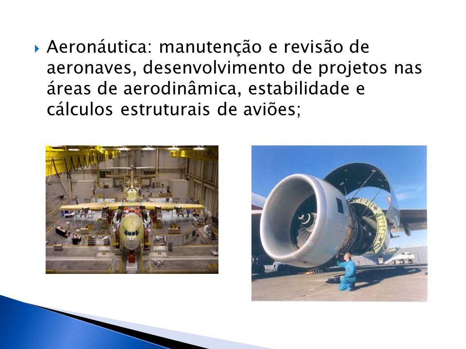 Aeronáutica: manutenção e revisão de aeronaves, desenvolvimento de projetos nas áreas de aerodinâmica, estabilidade e cálculos estruturais de aviões;