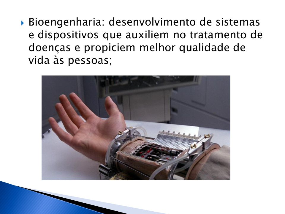 Bioengenharia: desenvolvimento de sistemas e dispositivos que auxiliem no tratamento de doenças e propiciem melhor qualidade de vida às pessoas;