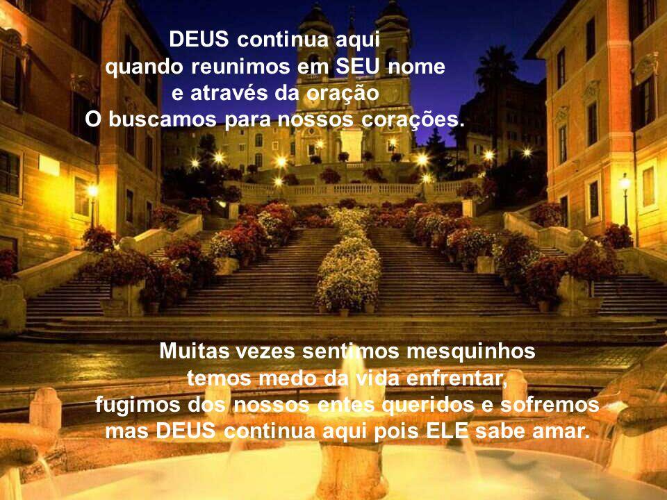 DEUS continua aqui quando reunimos em SEU nome e através da oração O buscamos para nossos corações.