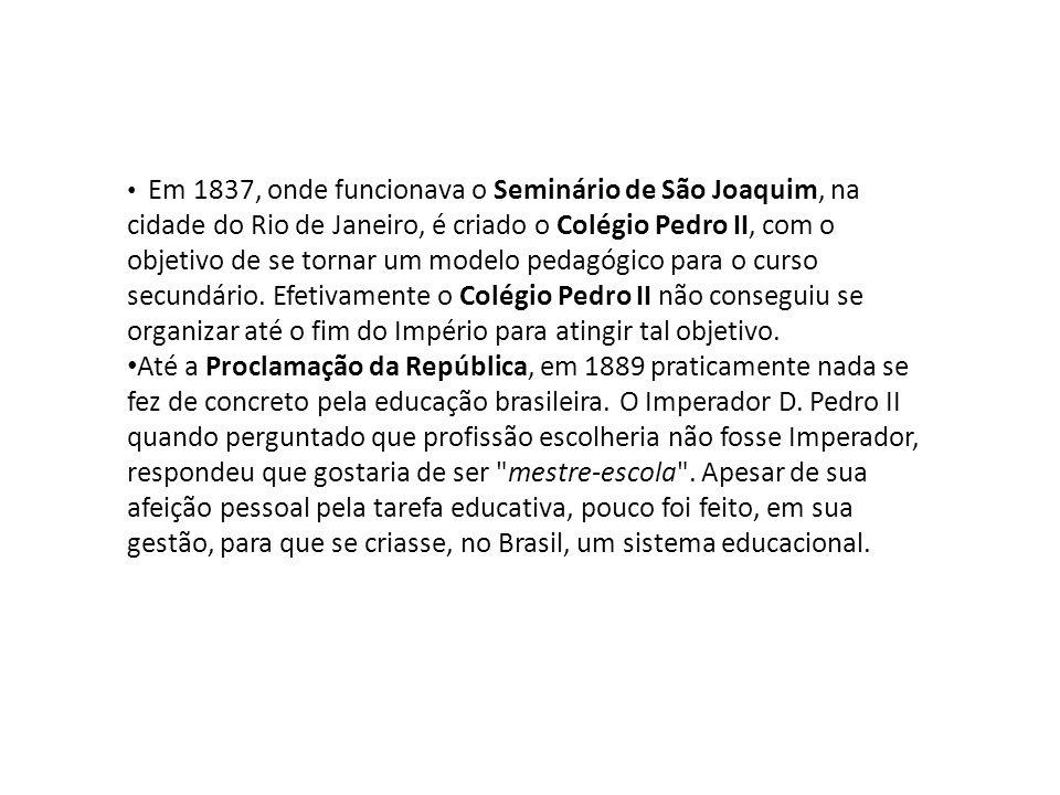 Em 1837, onde funcionava o Seminário de São Joaquim, na cidade do Rio de Janeiro, é criado o Colégio Pedro II, com o objetivo de se tornar um modelo pedagógico para o curso secundário. Efetivamente o Colégio Pedro II não conseguiu se organizar até o fim do Império para atingir tal objetivo.