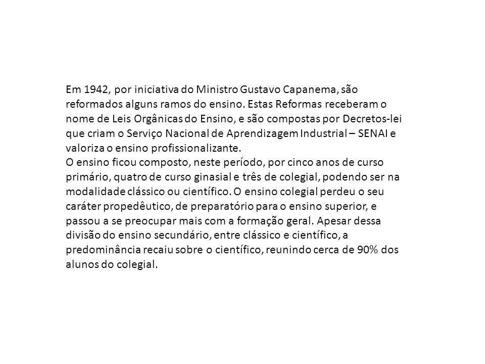 Em 1942, por iniciativa do Ministro Gustavo Capanema, são reformados alguns ramos do ensino. Estas Reformas receberam o nome de Leis Orgânicas do Ensino, e são compostas por Decretos-lei que criam o Serviço Nacional de Aprendizagem Industrial – SENAI e valoriza o ensino profissionalizante.