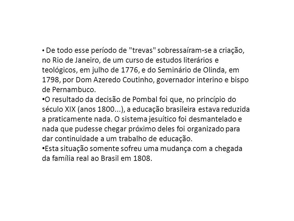 De todo esse período de trevas sobressaíram-se a criação, no Rio de Janeiro, de um curso de estudos literários e teológicos, em julho de 1776, e do Seminário de Olinda, em 1798, por Dom Azeredo Coutinho, governador interino e bispo de Pernambuco.