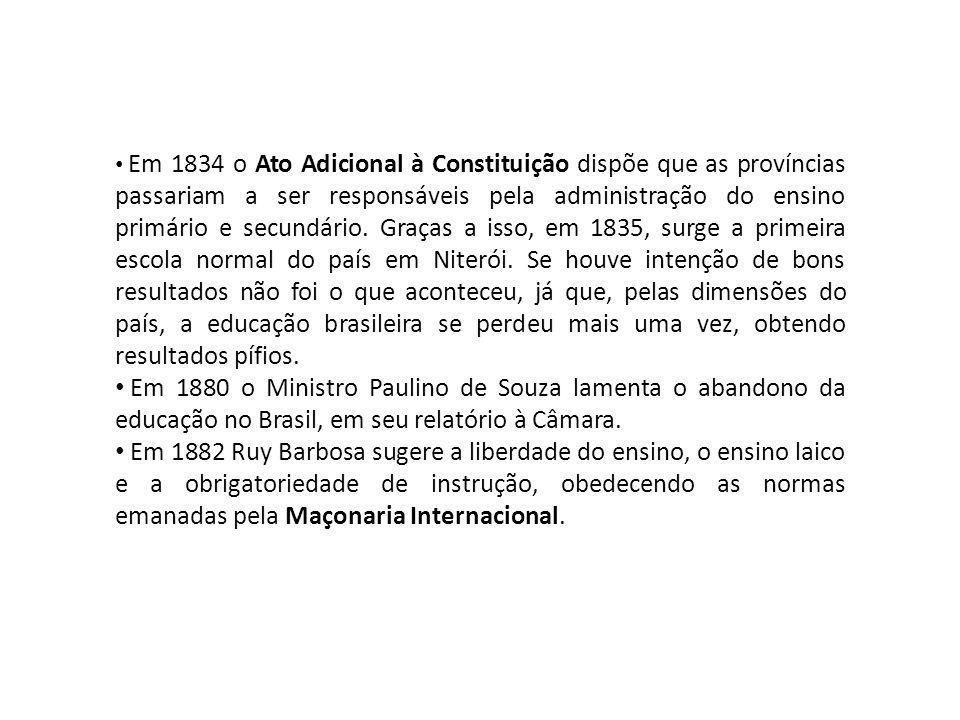 Em 1834 o Ato Adicional à Constituição dispõe que as províncias passariam a ser responsáveis pela administração do ensino primário e secundário. Graças a isso, em 1835, surge a primeira escola normal do país em Niterói. Se houve intenção de bons resultados não foi o que aconteceu, já que, pelas dimensões do país, a educação brasileira se perdeu mais uma vez, obtendo resultados pífios.