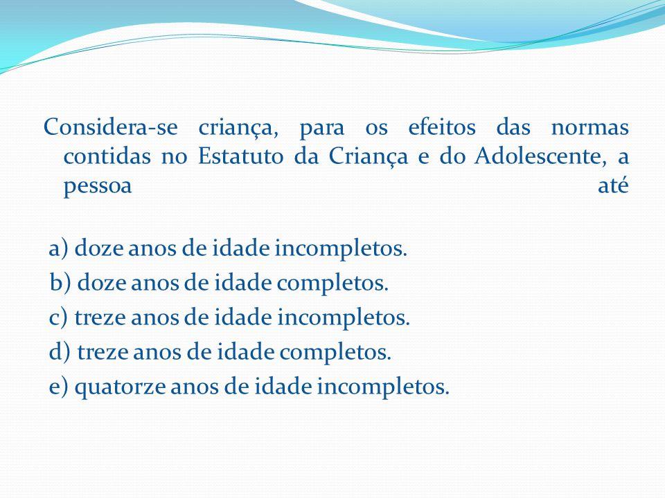 Considera-se criança, para os efeitos das normas contidas no Estatuto da Criança e do Adolescente, a pessoa até a) doze anos de idade incompletos.