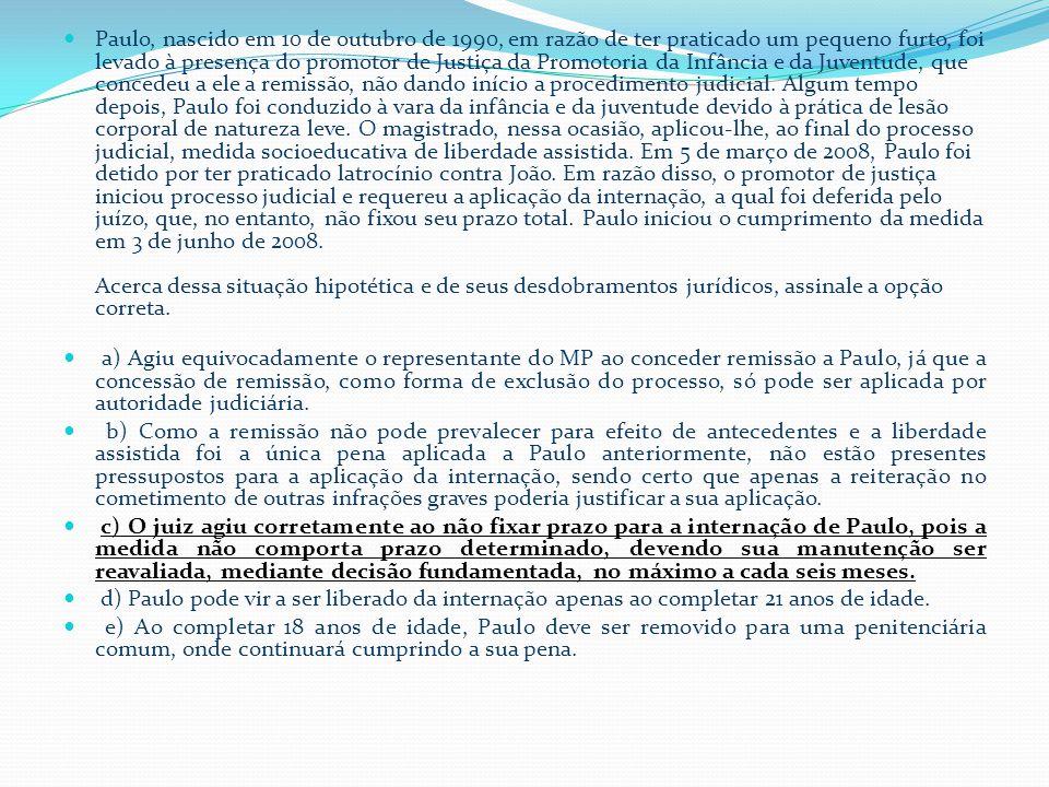 Paulo, nascido em 10 de outubro de 1990, em razão de ter praticado um pequeno furto, foi levado à presença do promotor de Justiça da Promotoria da Infância e da Juventude, que concedeu a ele a remissão, não dando início a procedimento judicial. Algum tempo depois, Paulo foi conduzido à vara da infância e da juventude devido à prática de lesão corporal de natureza leve. O magistrado, nessa ocasião, aplicou-lhe, ao final do processo judicial, medida socioeducativa de liberdade assistida. Em 5 de março de 2008, Paulo foi detido por ter praticado latrocínio contra João. Em razão disso, o promotor de justiça iniciou processo judicial e requereu a aplicação da internação, a qual foi deferida pelo juízo, que, no entanto, não fixou seu prazo total. Paulo iniciou o cumprimento da medida em 3 de junho de 2008. Acerca dessa situação hipotética e de seus desdobramentos jurídicos, assinale a opção correta.
