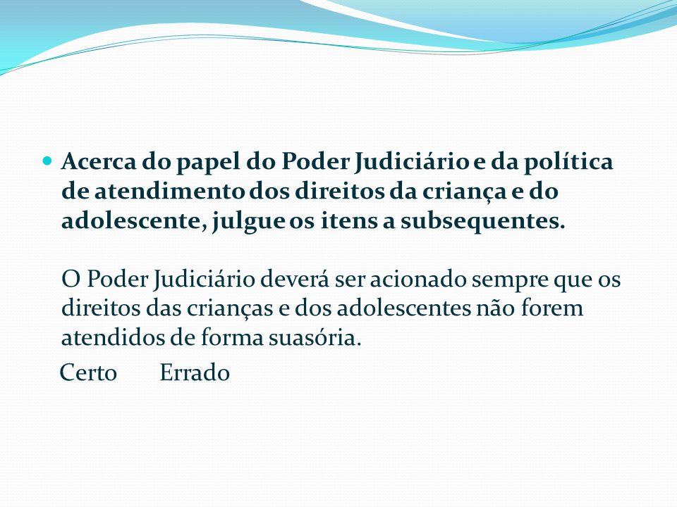 Acerca do papel do Poder Judiciário e da política de atendimento dos direitos da criança e do adolescente, julgue os itens a subsequentes. O Poder Judiciário deverá ser acionado sempre que os direitos das crianças e dos adolescentes não forem atendidos de forma suasória.