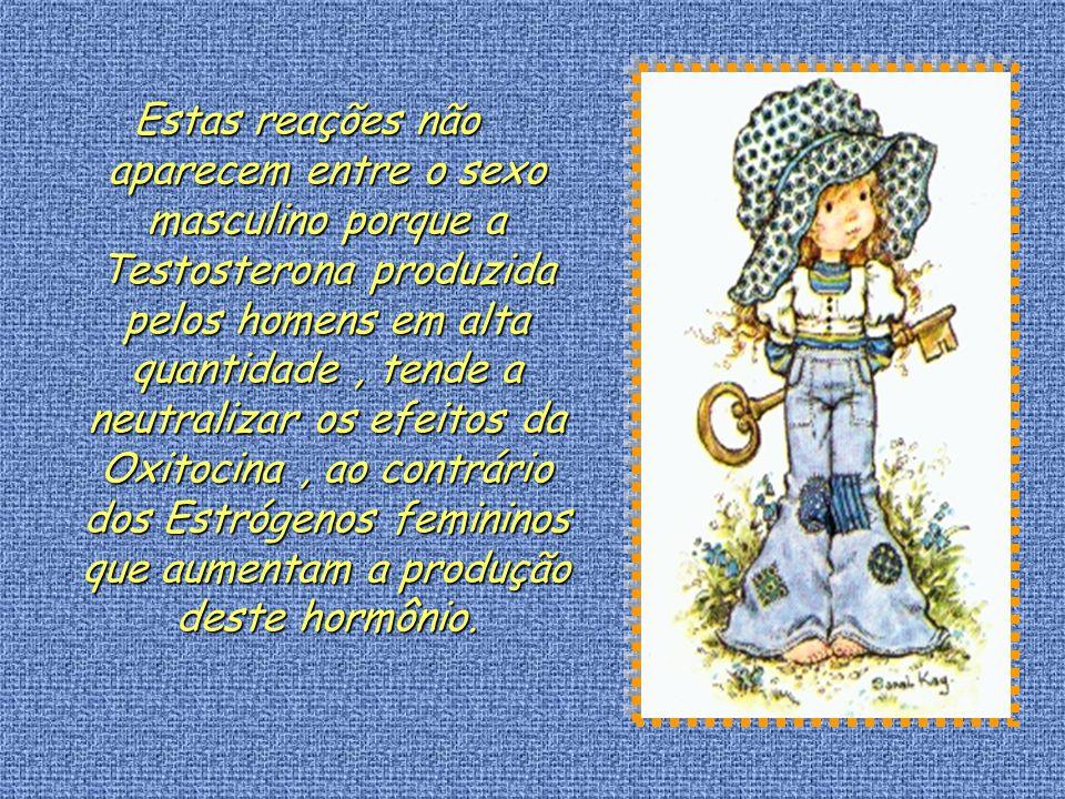 Estas reações não aparecem entre o sexo masculino porque a Testosterona produzida pelos homens em alta quantidade , tende a neutralizar os efeitos da Oxitocina , ao contrário dos Estrógenos femininos que aumentam a produção deste hormônio.