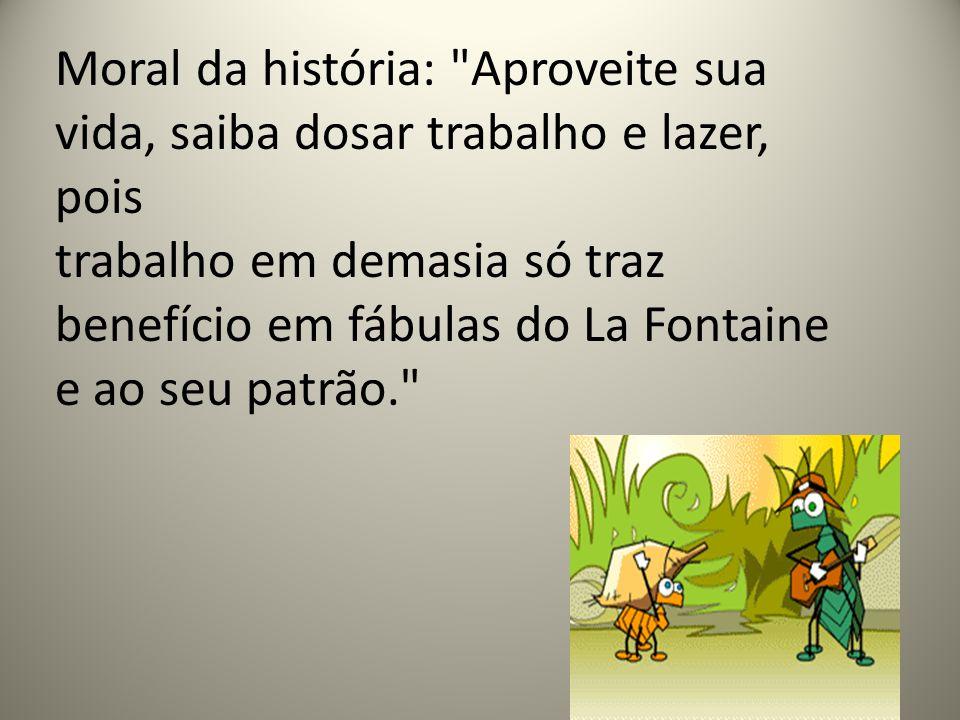 Moral da história: Aproveite sua vida, saiba dosar trabalho e lazer, pois trabalho em demasia só traz benefício em fábulas do La Fontaine e ao seu patrão.