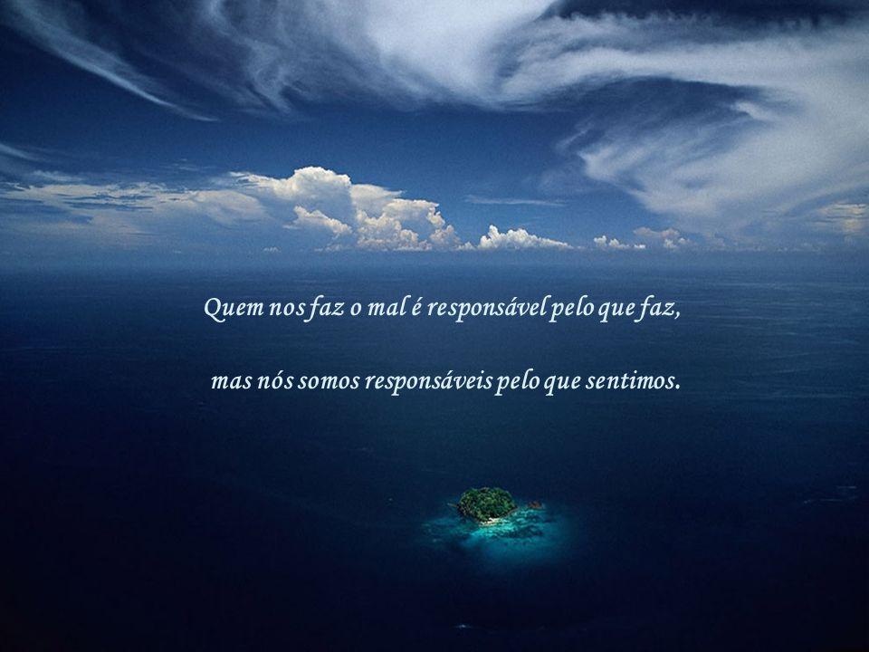 Quem nos faz o mal é responsável pelo que faz,