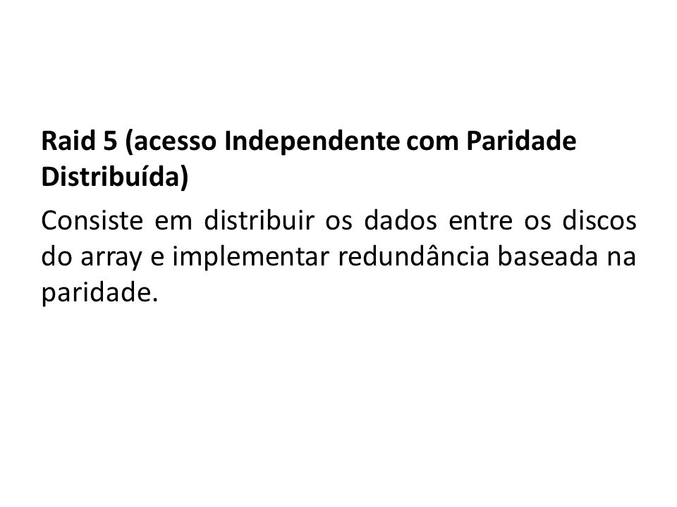 Raid 5 (acesso Independente com Paridade Distribuída) Consiste em distribuir os dados entre os discos do array e implementar redundância baseada na paridade.