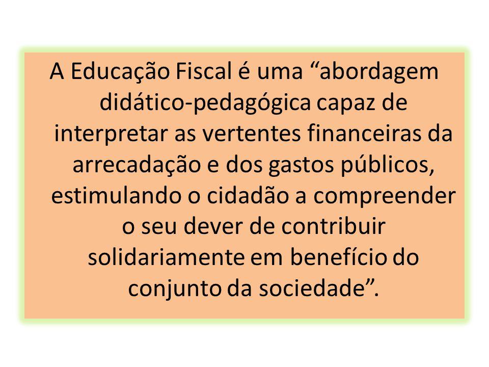 A Educação Fiscal é uma abordagem didático-pedagógica capaz de interpretar as vertentes financeiras da arrecadação e dos gastos públicos, estimulando o cidadão a compreender o seu dever de contribuir solidariamente em benefício do conjunto da sociedade .
