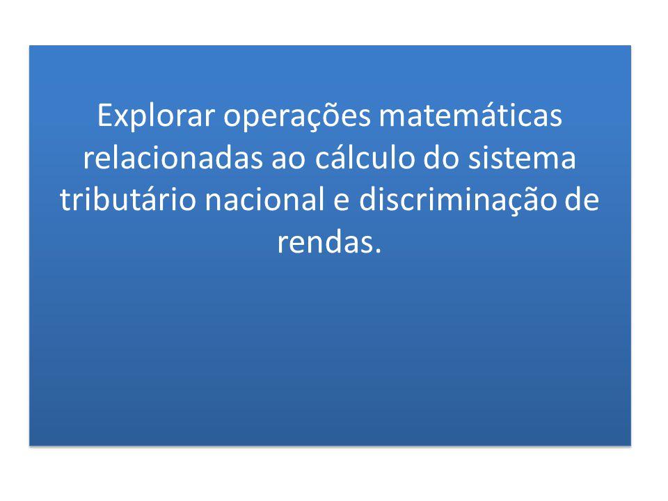Explorar operações matemáticas relacionadas ao cálculo do sistema tributário nacional e discriminação de rendas.