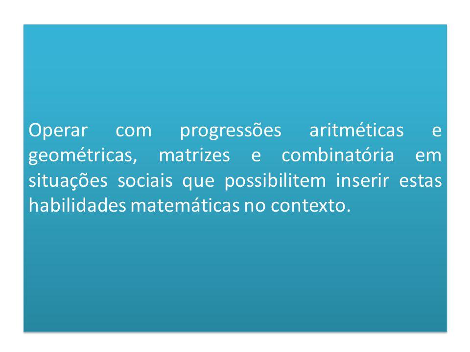 Operar com progressões aritméticas e geométricas, matrizes e combinatória em situações sociais que possibilitem inserir estas habilidades matemáticas no contexto.