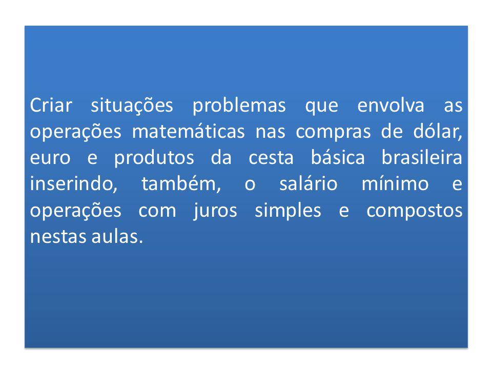 Criar situações problemas que envolva as operações matemáticas nas compras de dólar, euro e produtos da cesta básica brasileira inserindo, também, o salário mínimo e operações com juros simples e compostos nestas aulas.