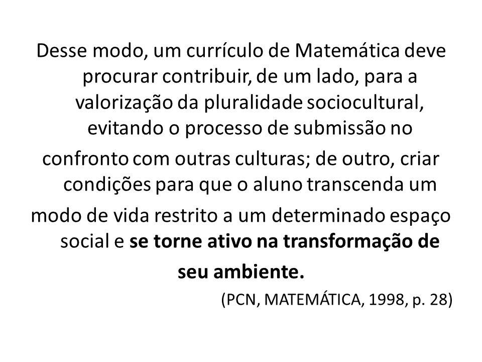 Desse modo, um currículo de Matemática deve procurar contribuir, de um lado, para a valorização da pluralidade sociocultural, evitando o processo de submissão no