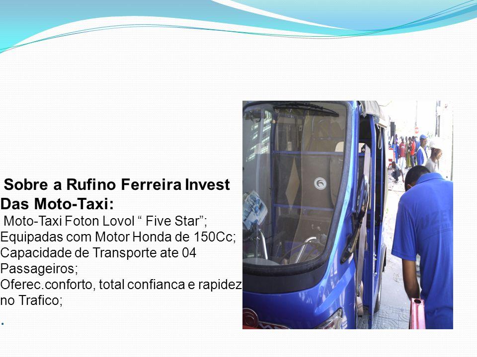 Sobre a Rufino Ferreira Invest Das Moto-Taxi: Moto-Taxi Foton Lovol Five Star ; Equipadas com Motor Honda de 150Cc; Capacidade de Transporte ate 04 Passageiros; Oferec.conforto, total confianca e rapidez no Trafico; .