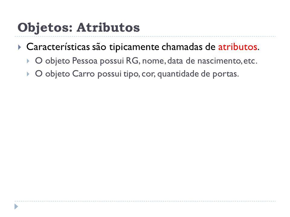 Objetos: Atributos Características são tipicamente chamadas de atributos. O objeto Pessoa possui RG, nome, data de nascimento, etc.