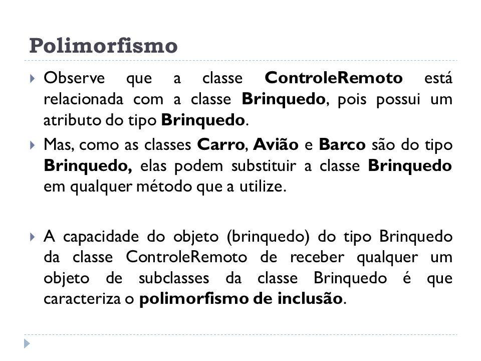 Polimorfismo Observe que a classe ControleRemoto está relacionada com a classe Brinquedo, pois possui um atributo do tipo Brinquedo.