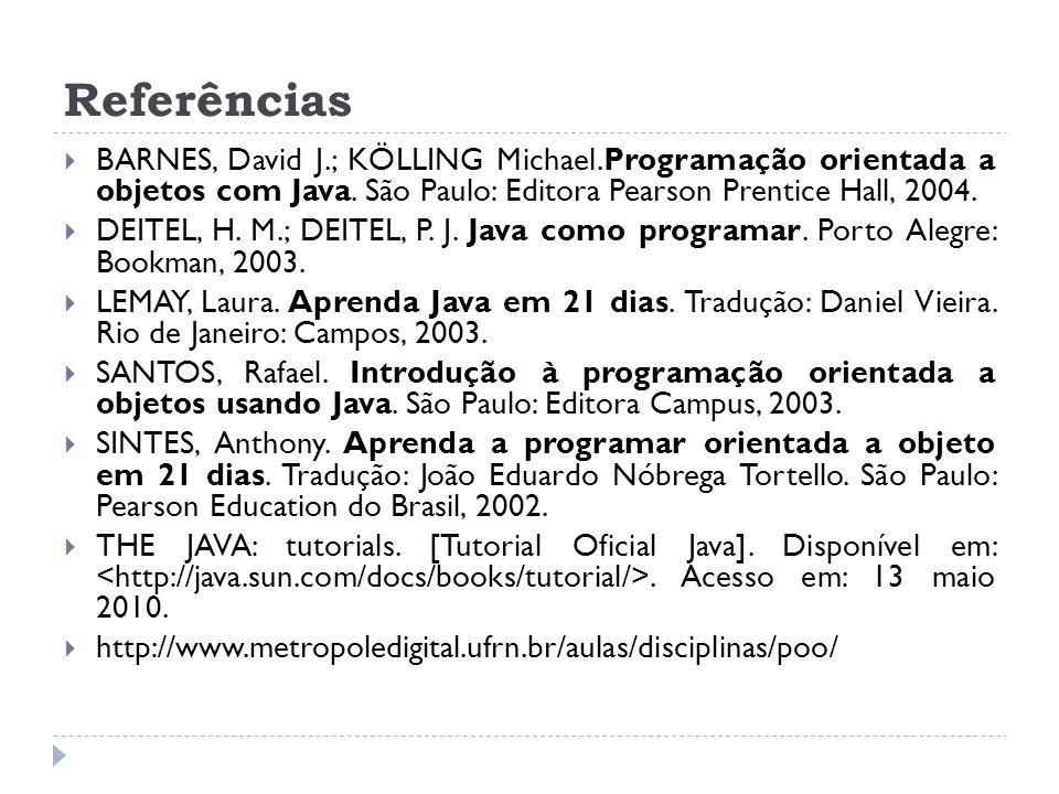 Referências BARNES, David J.; KÖLLING Michael.Programação orientada a objetos com Java. São Paulo: Editora Pearson Prentice Hall, 2004.